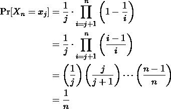 \begin{align*} \Pr[X_n = x_j] &= \frac{1}{j} \cdot \prod_{i = j + 1}^n \lp 1 - \frac{1}{i} \rp \\ &= \frac{1}{j} \cdot \prod_{i = j + 1}^n \lp \frac{i - 1}{i} \rp \\ &= \lp \frac{1}{j} \rp \lp \frac{j}{j + 1} \rp \cdots \lp \frac{n - 1}{n} \rp \\ &= \frac{1}{n} \end{align*}